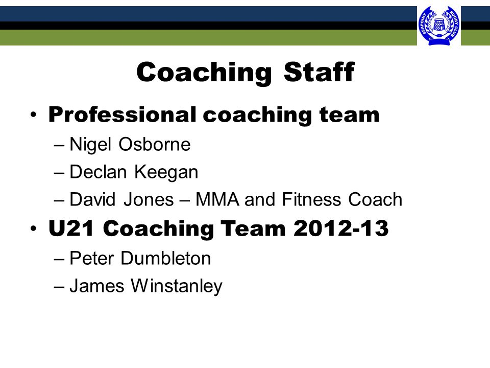 Coaching Staff Professional coaching team –Nigel Osborne –Declan Keegan –David Jones – MMA and Fitness Coach U21 Coaching Team 2012-13 –Peter Dumbleton –James Winstanley