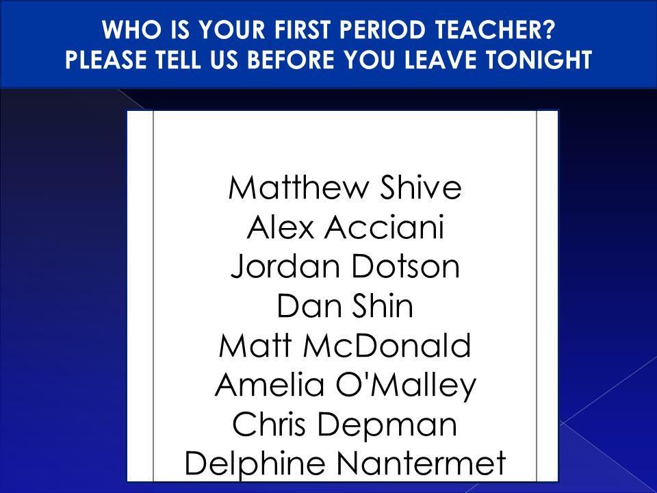 Matthew Shive Alex Acciani Jordan Dotson Dan Shin Matt McDonald Amelia O Malley Chris Depman Delphine Nantermet WHO IS YOUR FIRST PERIOD TEACHER.