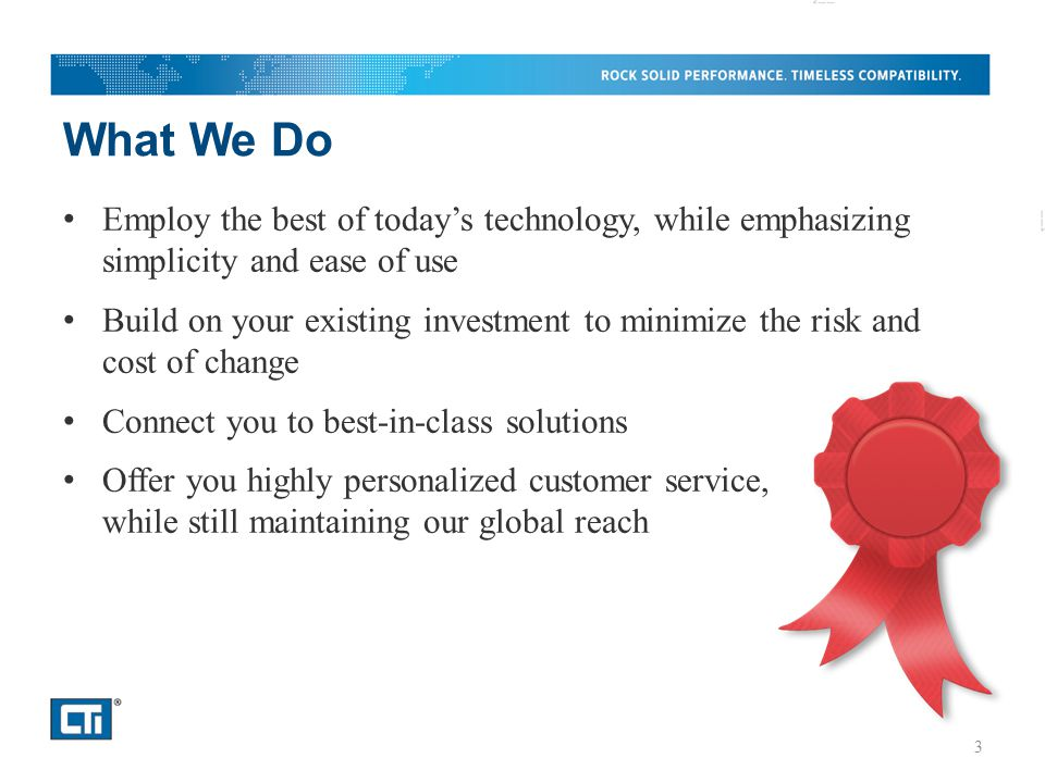 What We Do Employ the best of today's technology, while emphasizing simplicity and ease of use Build on your existing investment to minimize the risk and cost of change Connect you to best-in-class solutions Offer you highly personalized customer service, while still maintaining our global reach 3