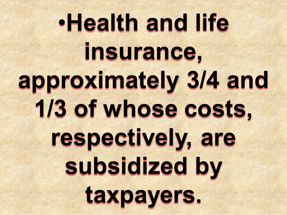 Health and life insurance, approximately 3/4 and 1/3 of whose costs, respectively, are subsidized by taxpayers.Health and life insurance, approximately 3/4 and 1/3 of whose costs, respectively, are subsidized by taxpayers.
