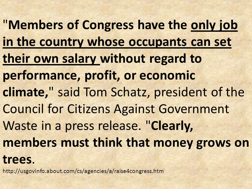 Members of Congress have the only job in the country whose occupants can set their own salary without regard to performance, profit, or economic climate, said Tom Schatz, president of the Council for Citizens Against Government Waste in a press release.