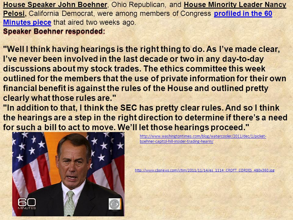 House Speaker John Boehner, Ohio Republican, and House Minority Leader Nancy Pelosi, California Democrat, were among members of Congress profiled in the 60 Minutes piece that aired two weeks ago.profiled in the 60 Minutes piece Speaker Boehner responded: Well I think having hearings is the right thing to do.