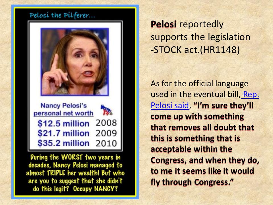 Pelosi Pelosi reportedly supports the legislation -STOCK act.(HR1148) I'm sure they'll come up with something that removes all doubt that this is something that is acceptable within the Congress, and when they do, to me it seems like it would fly through Congress. As for the official language used in the eventual bill, Rep.