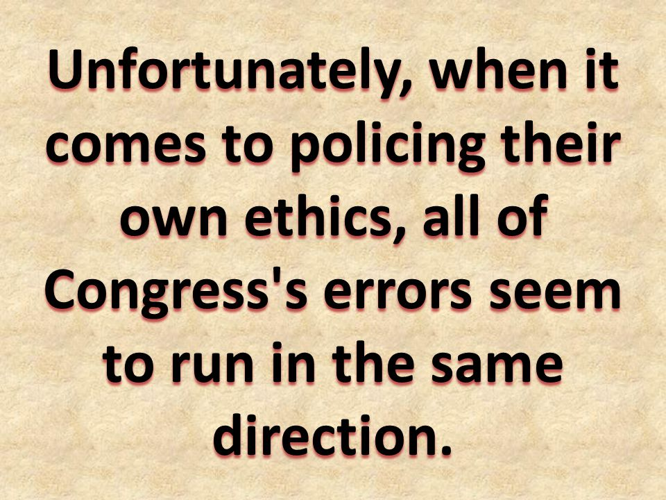 Unfortunately, when it comes to policing their own ethics, all of Congress s errors seem to run in the same direction.