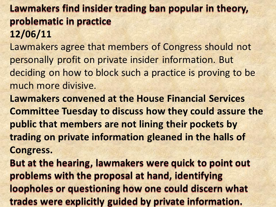Lawmakers find insider trading ban popular in theory, problematic in practice 12/06/11 Lawmakers agree that members of Congress should not personally profit on private insider information.