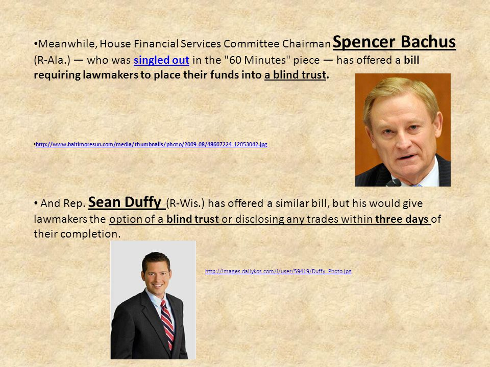Meanwhile, House Financial Services Committee Chairman Spencer Bachus (R-Ala.) — who was singled out in the 60 Minutes piece — has offered a bill requiring lawmakers to place their funds into a blind trust.singled out http://www.baltimoresun.com/media/thumbnails/photo/2009-08/48607224-12053042.jpg And Rep.