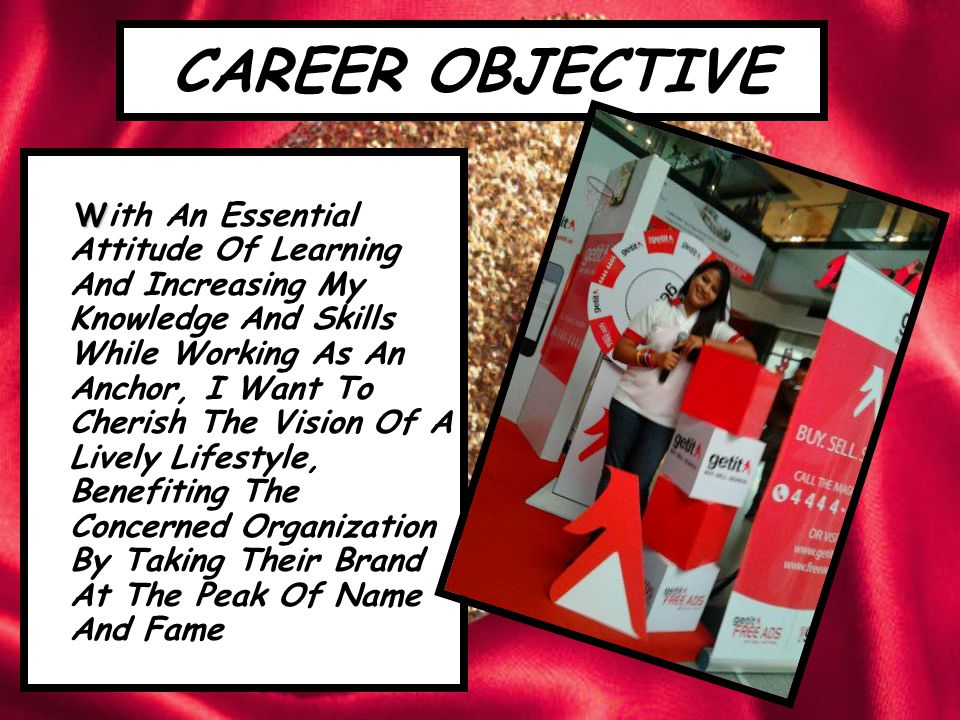 CAREER OBJECTIVE W With An Essential Attitude Of Learning And Increasing My Knowledge And Skills While Working As An Anchor, I Want To Cherish The Vision Of A Lively Lifestyle, Benefiting The Concerned Organization By Taking Their Brand At The Peak Of Name And Fame