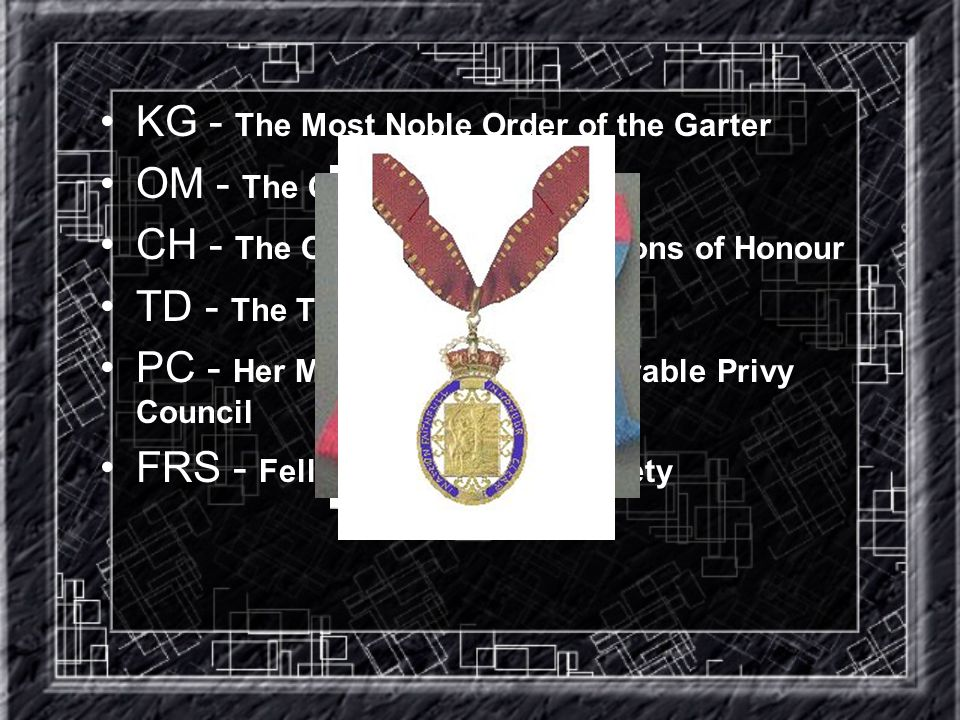 KG - The Most Noble Order of the Garter OM - The Order of Merit CH - The Order of the Companions of Honour TD - The Territorial Decoration PC - Her Majesty s Most Honourable Privy Council FRS - Fellow of the Royal Society