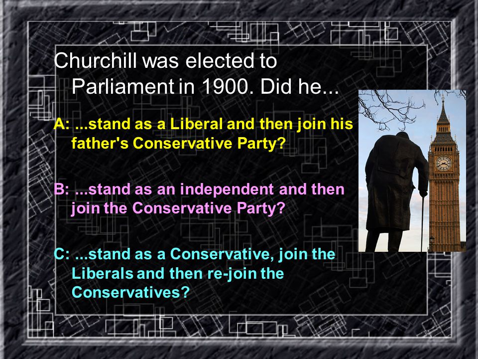 Churchill was elected to Parliament in 1900. Did he...
