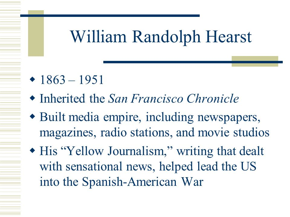 William Randolph Hearst  1863 – 1951  Inherited the San Francisco Chronicle  Built media empire, including newspapers, magazines, radio stations, and movie studios  His Yellow Journalism, writing that dealt with sensational news, helped lead the US into the Spanish-American War