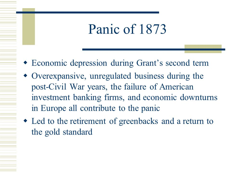 Panic of 1873  Economic depression during Grant's second term  Overexpansive, unregulated business during the post-Civil War years, the failure of American investment banking firms, and economic downturns in Europe all contribute to the panic  Led to the retirement of greenbacks and a return to the gold standard