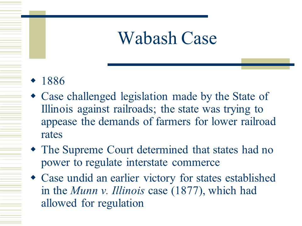 Wabash Case  1886  Case challenged legislation made by the State of Illinois against railroads; the state was trying to appease the demands of farmers for lower railroad rates  The Supreme Court determined that states had no power to regulate interstate commerce  Case undid an earlier victory for states established in the Munn v.