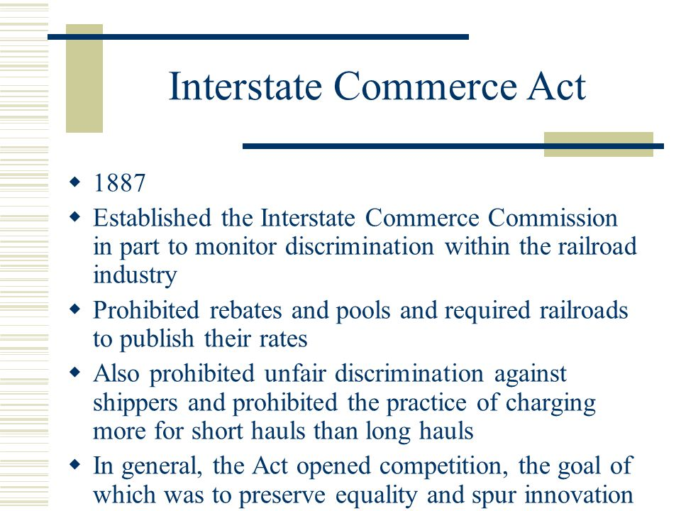 Interstate Commerce Act  1887  Established the Interstate Commerce Commission in part to monitor discrimination within the railroad industry  Prohibited rebates and pools and required railroads to publish their rates  Also prohibited unfair discrimination against shippers and prohibited the practice of charging more for short hauls than long hauls  In general, the Act opened competition, the goal of which was to preserve equality and spur innovation