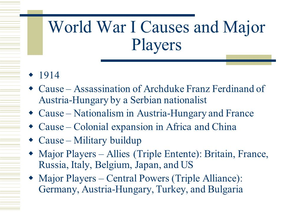 World War I Causes and Major Players  1914  Cause – Assassination of Archduke Franz Ferdinand of Austria-Hungary by a Serbian nationalist  Cause – Nationalism in Austria-Hungary and France  Cause – Colonial expansion in Africa and China  Cause – Military buildup  Major Players – Allies (Triple Entente): Britain, France, Russia, Italy, Belgium, Japan, and US  Major Players – Central Powers (Triple Alliance): Germany, Austria-Hungary, Turkey, and Bulgaria