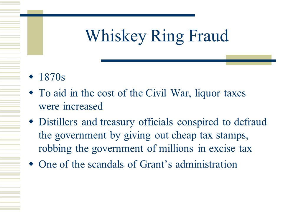 Whiskey Ring Fraud  1870s  To aid in the cost of the Civil War, liquor taxes were increased  Distillers and treasury officials conspired to defraud the government by giving out cheap tax stamps, robbing the government of millions in excise tax  One of the scandals of Grant's administration