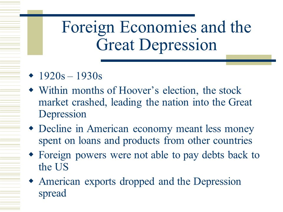 Foreign Economies and the Great Depression  1920s – 1930s  Within months of Hoover's election, the stock market crashed, leading the nation into the Great Depression  Decline in American economy meant less money spent on loans and products from other countries  Foreign powers were not able to pay debts back to the US  American exports dropped and the Depression spread