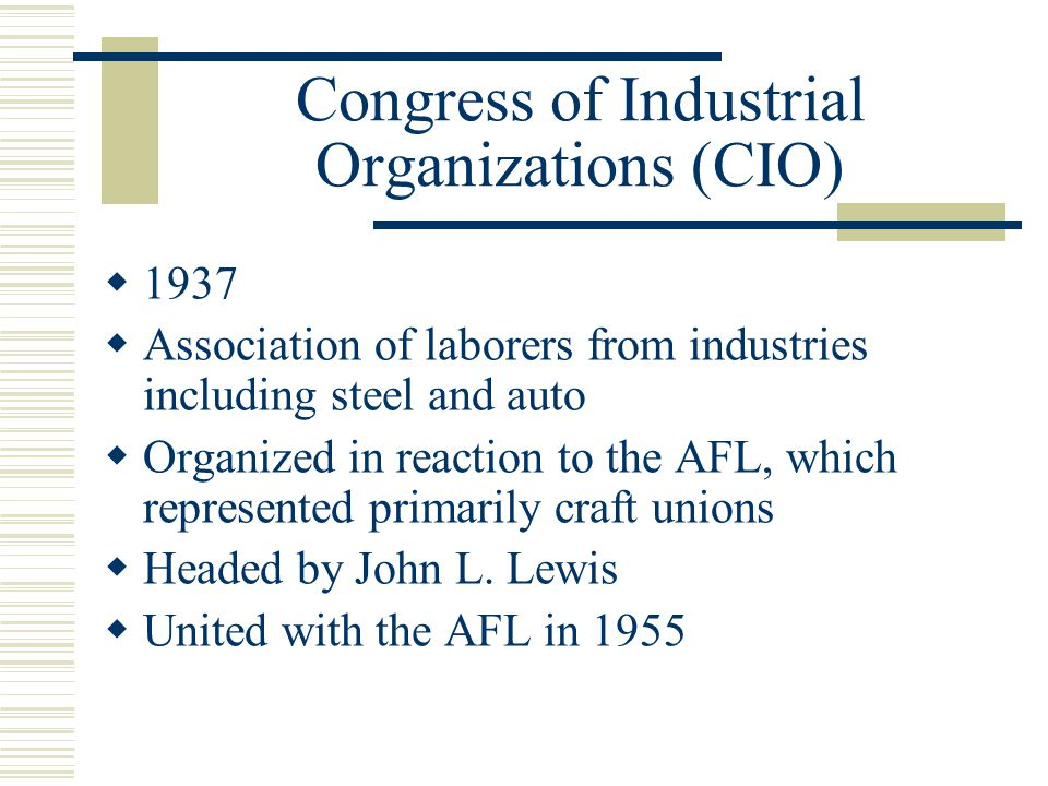Congress of Industrial Organizations (CIO)  1937  Association of laborers from industries including steel and auto  Organized in reaction to the AFL, which represented primarily craft unions  Headed by John L.