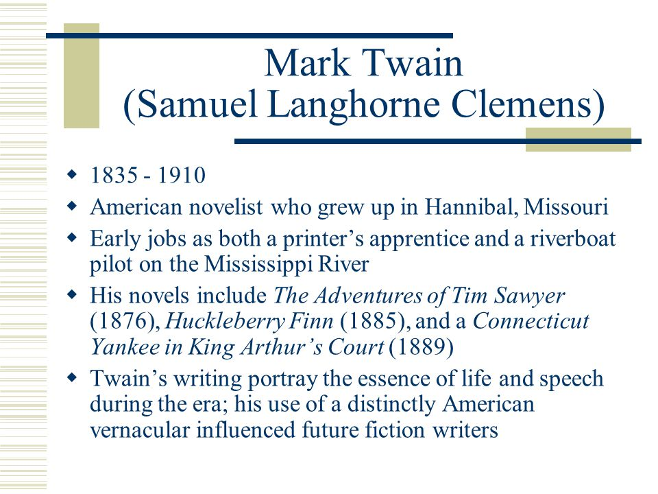 Mark Twain (Samuel Langhorne Clemens)  1835 - 1910  American novelist who grew up in Hannibal, Missouri  Early jobs as both a printer's apprentice and a riverboat pilot on the Mississippi River  His novels include The Adventures of Tim Sawyer (1876), Huckleberry Finn (1885), and a Connecticut Yankee in King Arthur's Court (1889)  Twain's writing portray the essence of life and speech during the era; his use of a distinctly American vernacular influenced future fiction writers