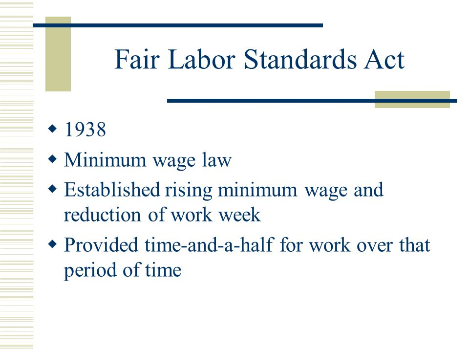Fair Labor Standards Act  1938  Minimum wage law  Established rising minimum wage and reduction of work week  Provided time-and-a-half for work over that period of time