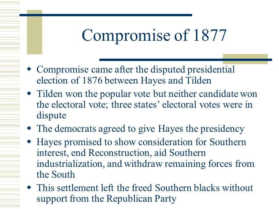 Compromise of 1877  Compromise came after the disputed presidential election of 1876 between Hayes and Tilden  Tilden won the popular vote but neither candidate won the electoral vote; three states' electoral votes were in dispute  The democrats agreed to give Hayes the presidency  Hayes promised to show consideration for Southern interest, end Reconstruction, aid Southern industrialization, and withdraw remaining forces from the South  This settlement left the freed Southern blacks without support from the Republican Party