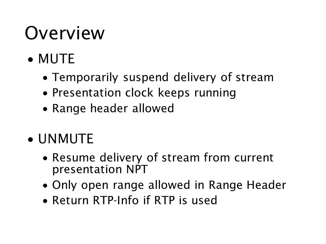 Overview  MUTE  Temporarily suspend delivery of stream  Presentation clock keeps running  Range header allowed  UNMUTE  Resume delivery of stream from current presentation NPT  Only open range allowed in Range Header  Return RTP-Info if RTP is used