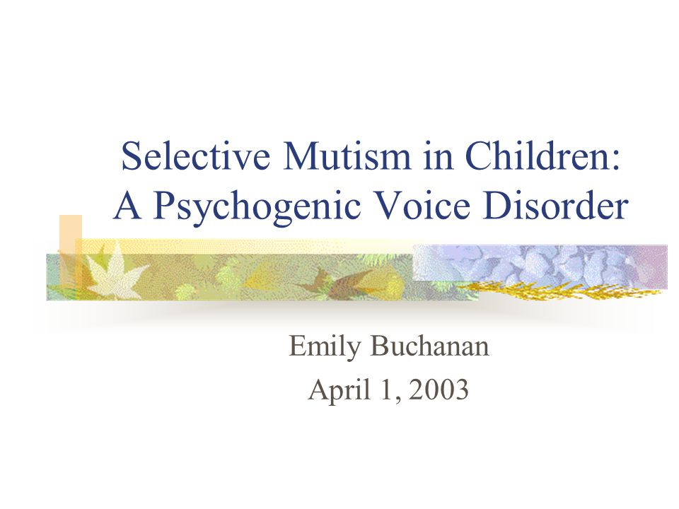 Selective Mutism in Children: A Psychogenic Voice Disorder Emily Buchanan April 1, 2003