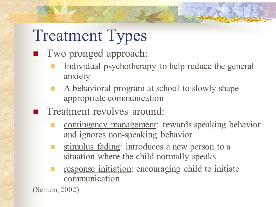 Treatment Types Two pronged approach: Individual psychotherapy to help reduce the general anxiety A behavioral program at school to slowly shape appropriate communication Treatment revolves around: contingency management: rewards speaking behavior and ignores non-speaking behavior stimulus fading: introduces a new person to a situation where the child normally speaks response initiation: encouraging child to initiate communication (Schum, 2002)