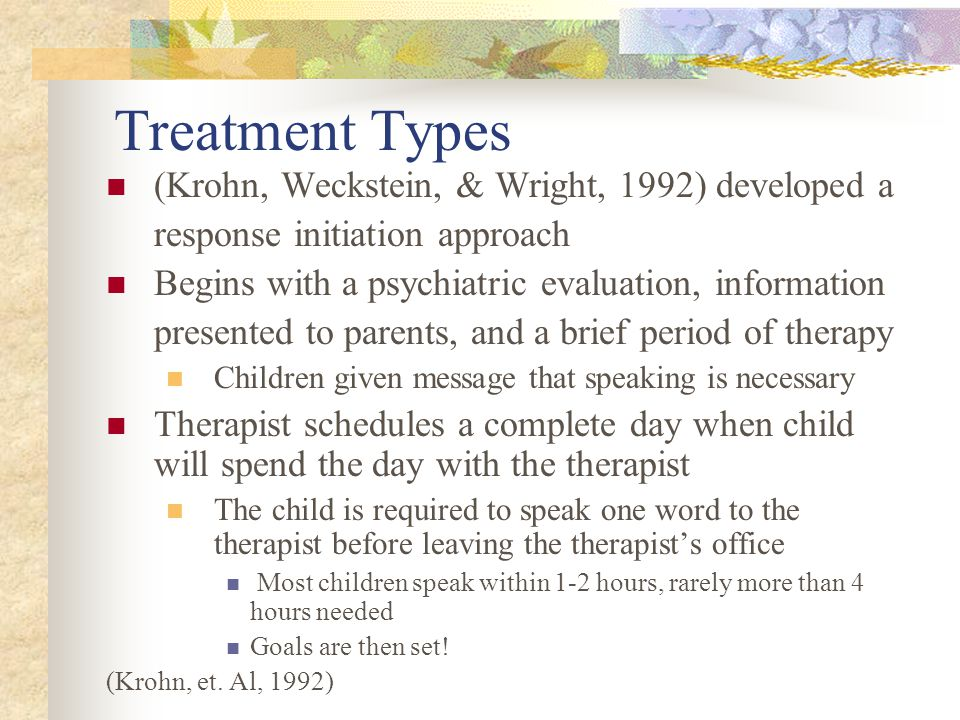 Treatment Types (Krohn, Weckstein, & Wright, 1992) developed a response initiation approach Begins with a psychiatric evaluation, information presented to parents, and a brief period of therapy Children given message that speaking is necessary Therapist schedules a complete day when child will spend the day with the therapist The child is required to speak one word to the therapist before leaving the therapist's office Most children speak within 1-2 hours, rarely more than 4 hours needed Goals are then set.