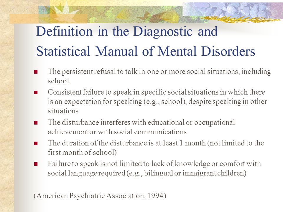 Definition in the Diagnostic and Statistical Manual of Mental Disorders The persistent refusal to talk in one or more social situations, including school Consistent failure to speak in specific social situations in which there is an expectation for speaking (e.g., school), despite speaking in other situations The disturbance interferes with educational or occupational achievement or with social communications The duration of the disturbance is at least 1 month (not limited to the first month of school) Failure to speak is not limited to lack of knowledge or comfort with social language required (e.g., bilingual or immigrant children) (American Psychiatric Association, 1994)