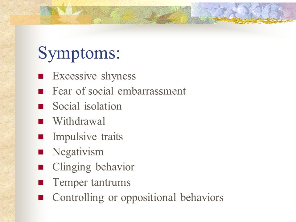 Symptoms: Excessive shyness Fear of social embarrassment Social isolation Withdrawal Impulsive traits Negativism Clinging behavior Temper tantrums Controlling or oppositional behaviors