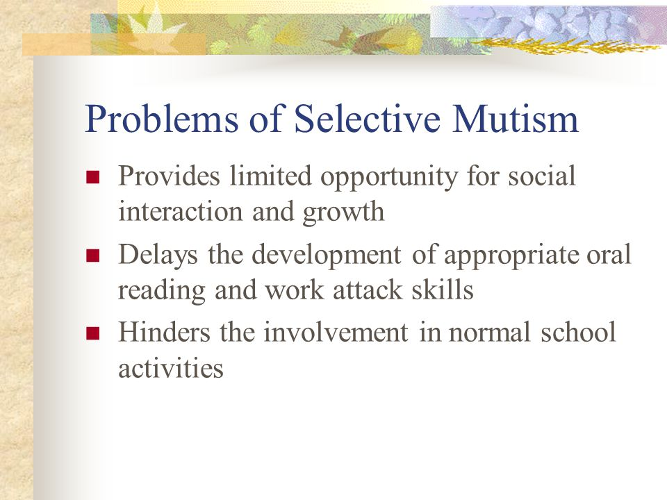 Problems of Selective Mutism Provides limited opportunity for social interaction and growth Delays the development of appropriate oral reading and work attack skills Hinders the involvement in normal school activities