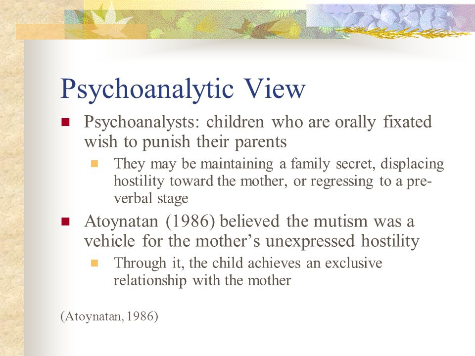 Psychoanalytic View Psychoanalysts: children who are orally fixated wish to punish their parents They may be maintaining a family secret, displacing hostility toward the mother, or regressing to a pre- verbal stage Atoynatan (1986) believed the mutism was a vehicle for the mother's unexpressed hostility Through it, the child achieves an exclusive relationship with the mother (Atoynatan, 1986)