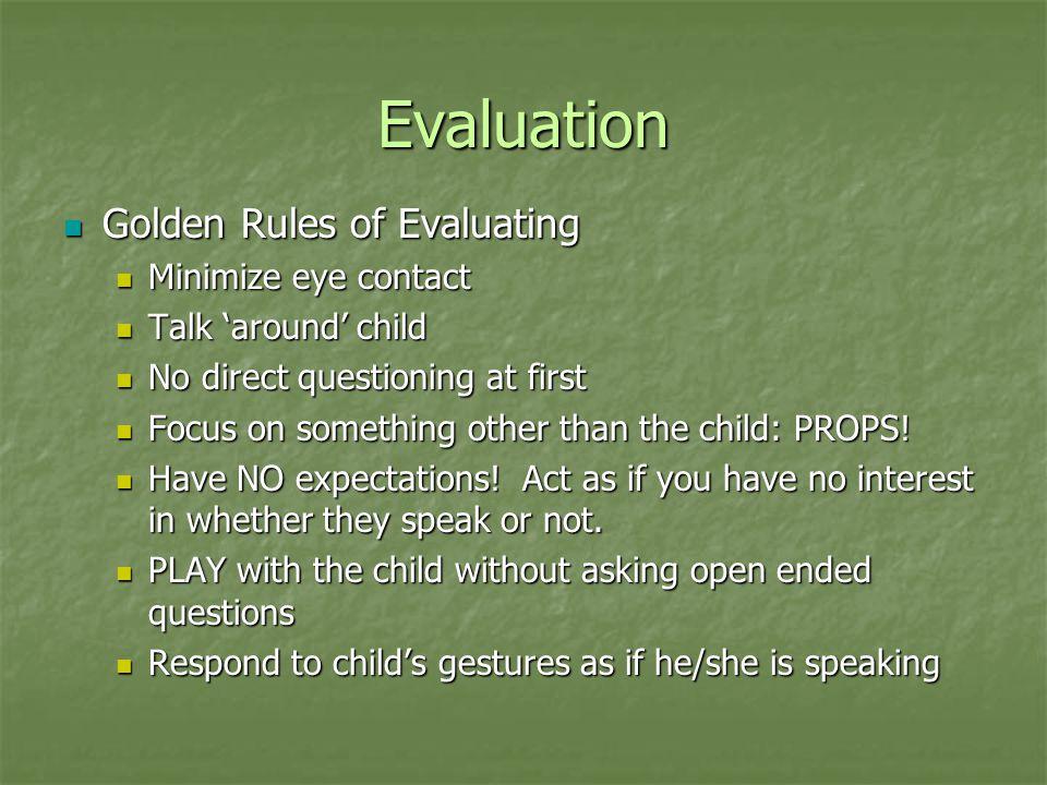 Evaluation Golden Rules of Evaluating Golden Rules of Evaluating Minimize eye contact Minimize eye contact Talk 'around' child Talk 'around' child No
