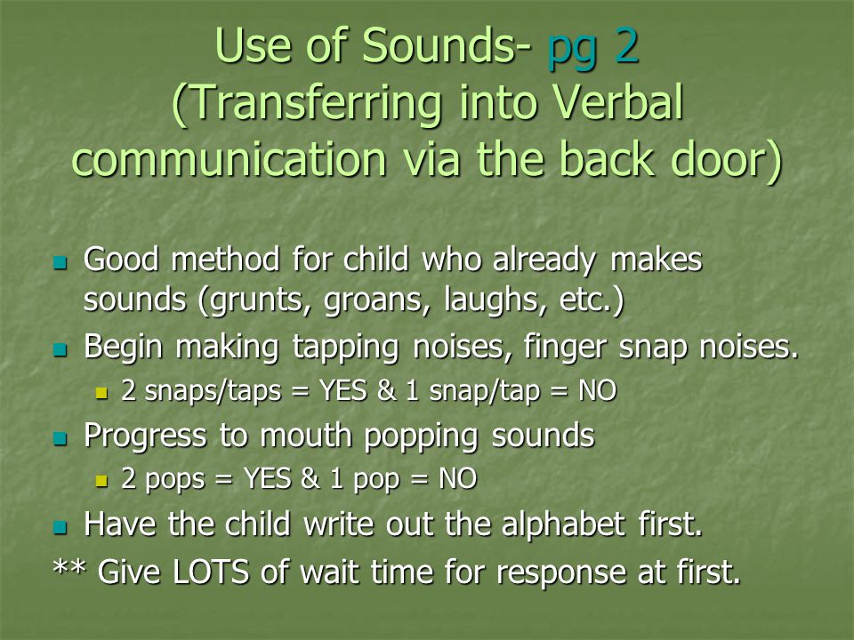 Use of Sounds- pg 2 (Transferring into Verbal communication via the back door) Good method for child who already makes sounds (grunts, groans, laughs,