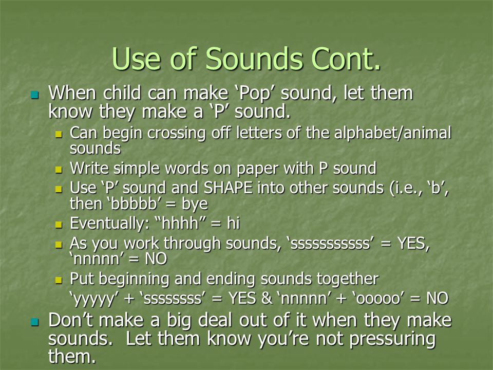 Use of Sounds Cont. When child can make 'Pop' sound, let them know they make a 'P' sound. When child can make 'Pop' sound, let them know they make a '