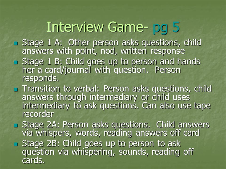 Interview Game- pg 5 Stage 1 A: Other person asks questions, child answers with point, nod, written response Stage 1 A: Other person asks questions, c