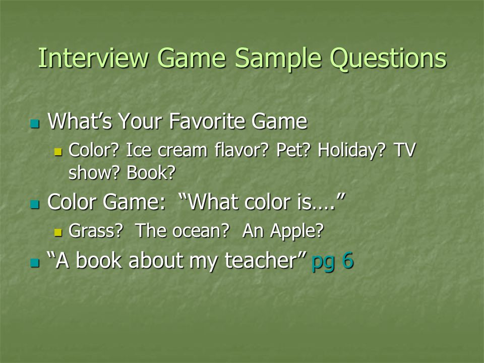 Interview Game Sample Questions What's Your Favorite Game What's Your Favorite Game Color? Ice cream flavor? Pet? Holiday? TV show? Book? Color? Ice c