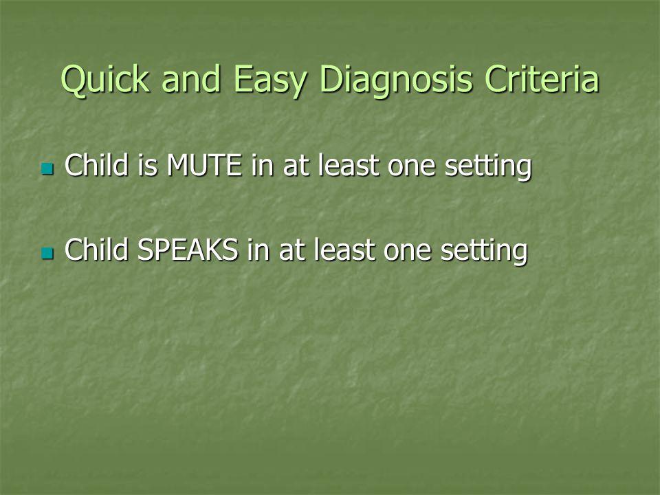 Quick and Easy Diagnosis Criteria Child is MUTE in at least one setting Child is MUTE in at least one setting Child SPEAKS in at least one setting Chi