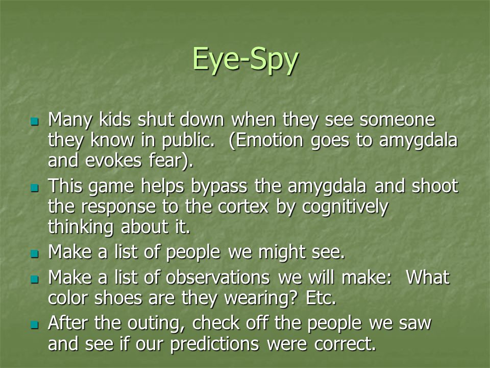 Eye-Spy Many kids shut down when they see someone they know in public. (Emotion goes to amygdala and evokes fear). Many kids shut down when they see s