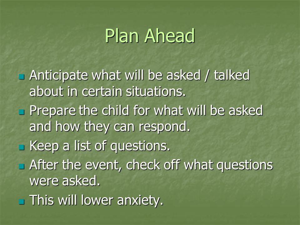 Plan Ahead Anticipate what will be asked / talked about in certain situations. Anticipate what will be asked / talked about in certain situations. Pre