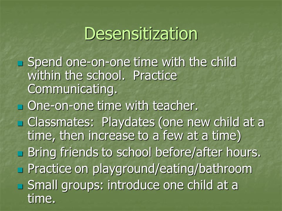 Desensitization Spend one-on-one time with the child within the school. Practice Communicating. Spend one-on-one time with the child within the school