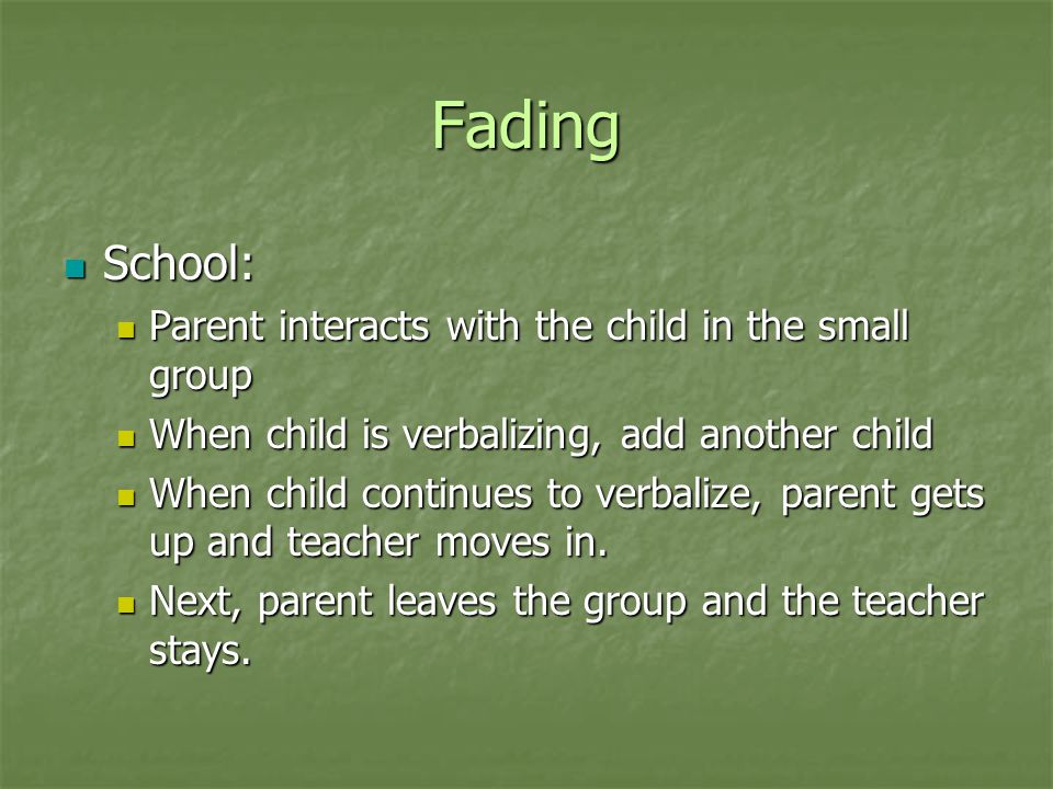 Fading School: School: Parent interacts with the child in the small group Parent interacts with the child in the small group When child is verbalizing