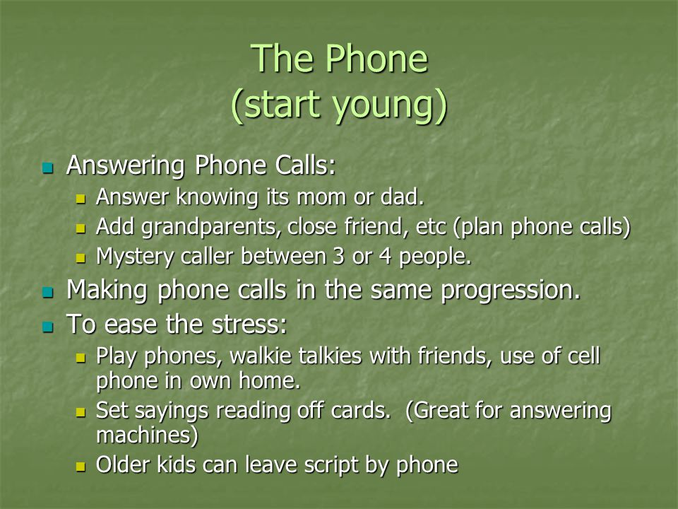 The Phone (start young) Answering Phone Calls: Answering Phone Calls: Answer knowing its mom or dad. Answer knowing its mom or dad. Add grandparents,