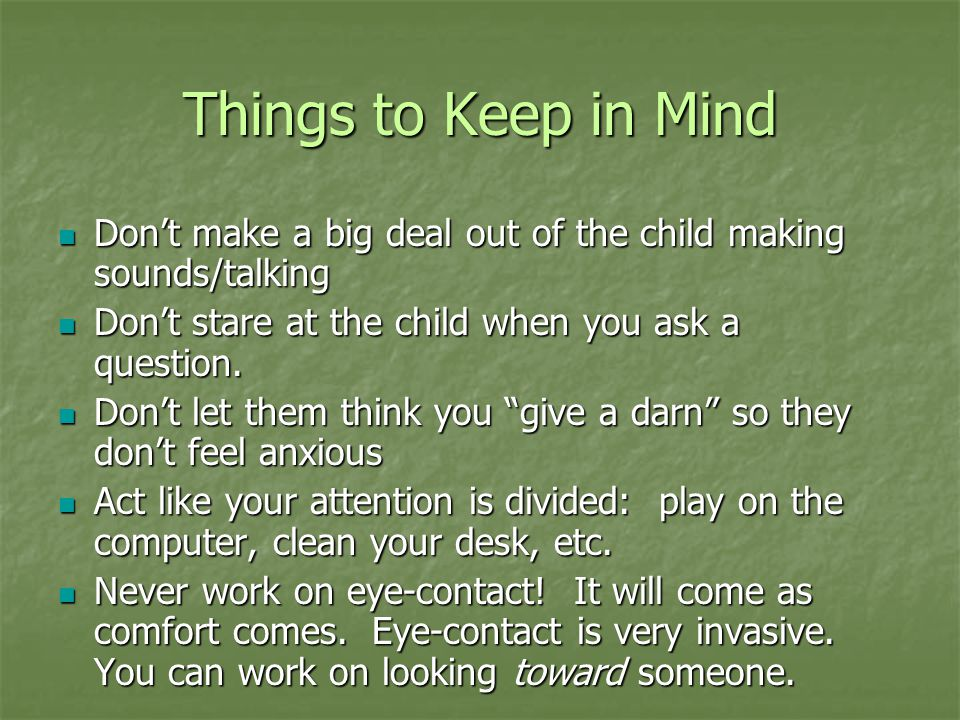 Things to Keep in Mind Don't make a big deal out of the child making sounds/talking Don't make a big deal out of the child making sounds/talking Don't