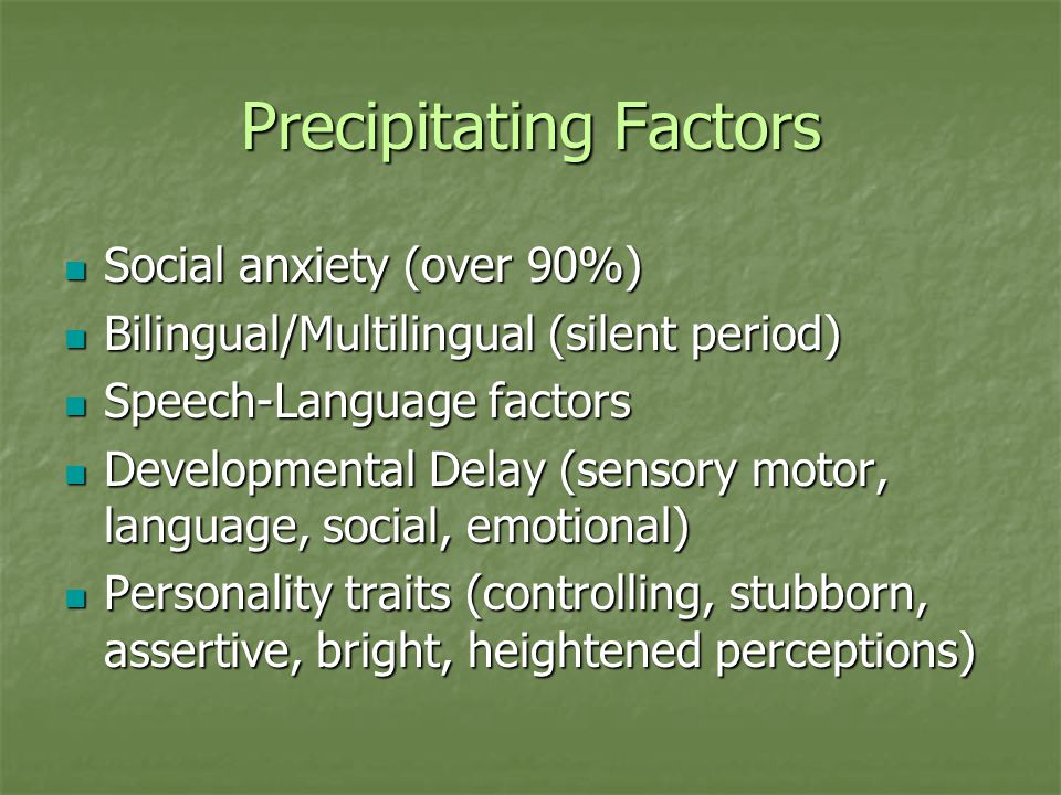 Propagating Factors Mutism REINFORCED by: Mutism REINFORCED by: Misinterpretation of symptoms (others respond for the child when he/she hesitates) Misinterpretation of symptoms (others respond for the child when he/she hesitates) Misinterpretation of testing/assessments Misinterpretation of testing/assessments Misdiagnosed (autism, ODD) Misdiagnosed (autism, ODD) Mistreated Mistreated Environmental stressors (Too much attention to speaking) Environmental stressors (Too much attention to speaking)