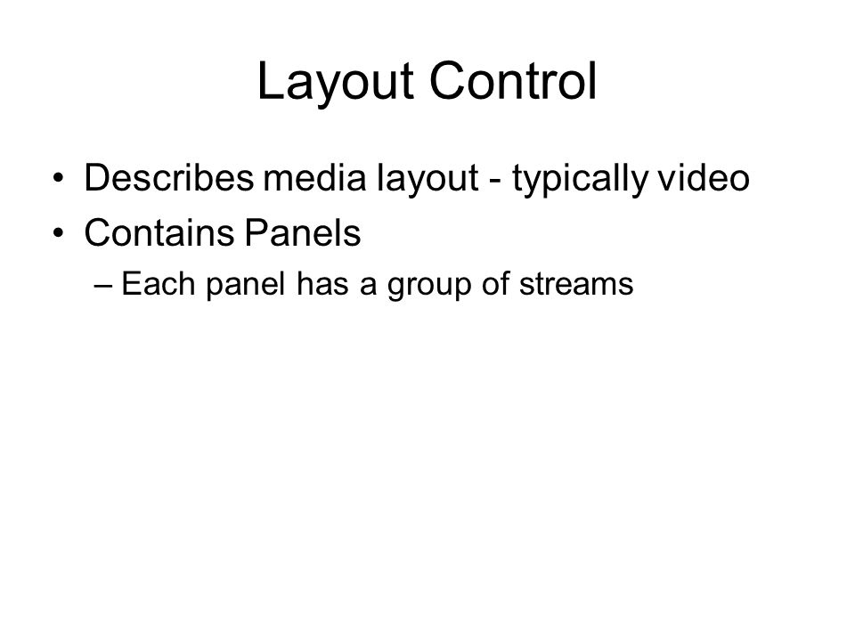 Layout Control Describes media layout - typically video Contains Panels –Each panel has a group of streams