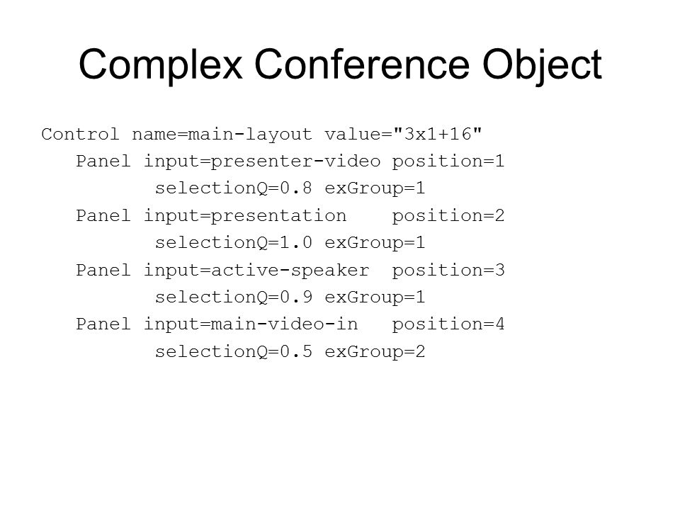 Complex Conference Object Control name=main-layout value= 3x1+16 Panel input=presenter-video position=1 selectionQ=0.8 exGroup=1 Panel input=presentation position=2 selectionQ=1.0 exGroup=1 Panel input=active-speaker position=3 selectionQ=0.9 exGroup=1 Panel input=main-video-in position=4 selectionQ=0.5 exGroup=2