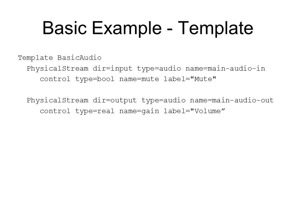 Basic Example - Template Template BasicAudio PhysicalStream dir=input type=audio name=main-audio-in control type=bool name=mute label= Mute PhysicalStream dir=output type=audio name=main-audio-out control type=real name=gain label= Volume