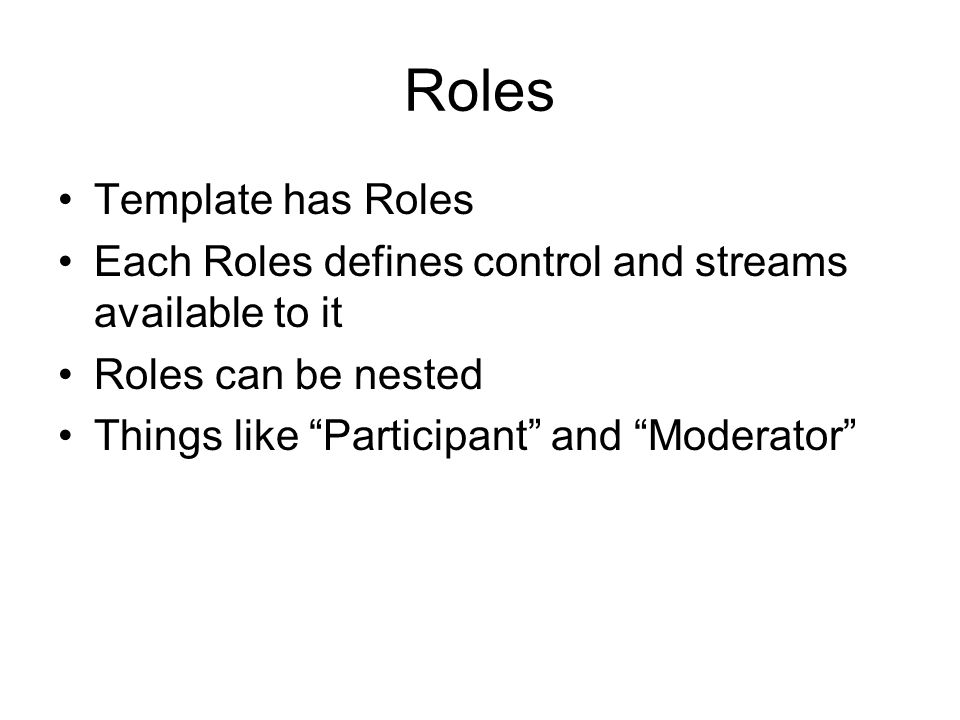 Roles Template has Roles Each Roles defines control and streams available to it Roles can be nested Things like Participant and Moderator