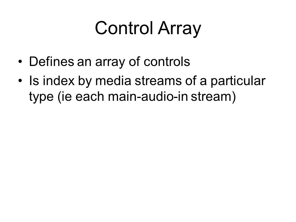 Control Array Defines an array of controls Is index by media streams of a particular type (ie each main-audio-in stream)